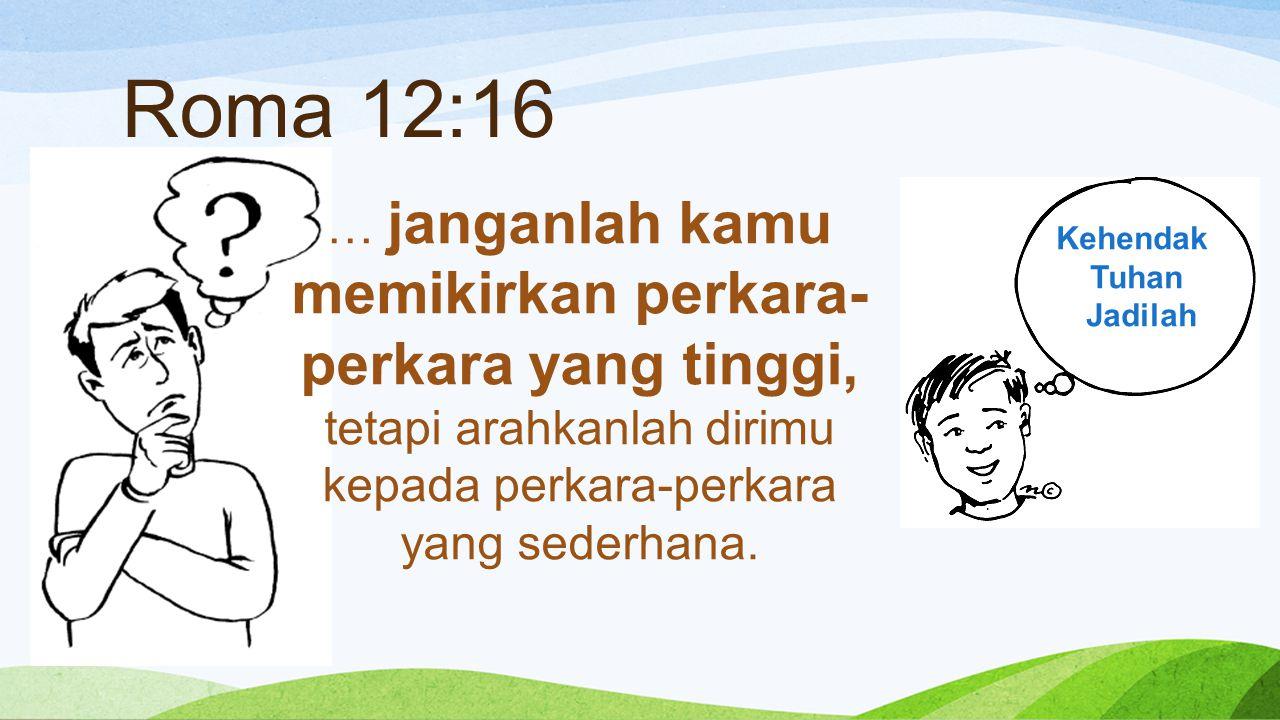 Roma 12:16 … janganlah kamu memikirkan perkara- perkara yang tinggi, tetapi arahkanlah dirimu kepada perkara-perkara yang sederhana. Kehendak Tuhan Ja