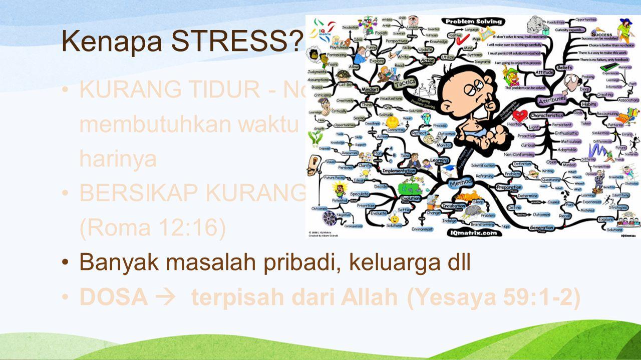 Kenapa STRESS? KURANG TIDUR - Normalnya manusia membutuhkan waktu 8-9 jam untuk tidur setiap harinya BERSIKAP KURANG REALISTIS (Roma 12:16) Banyak mas