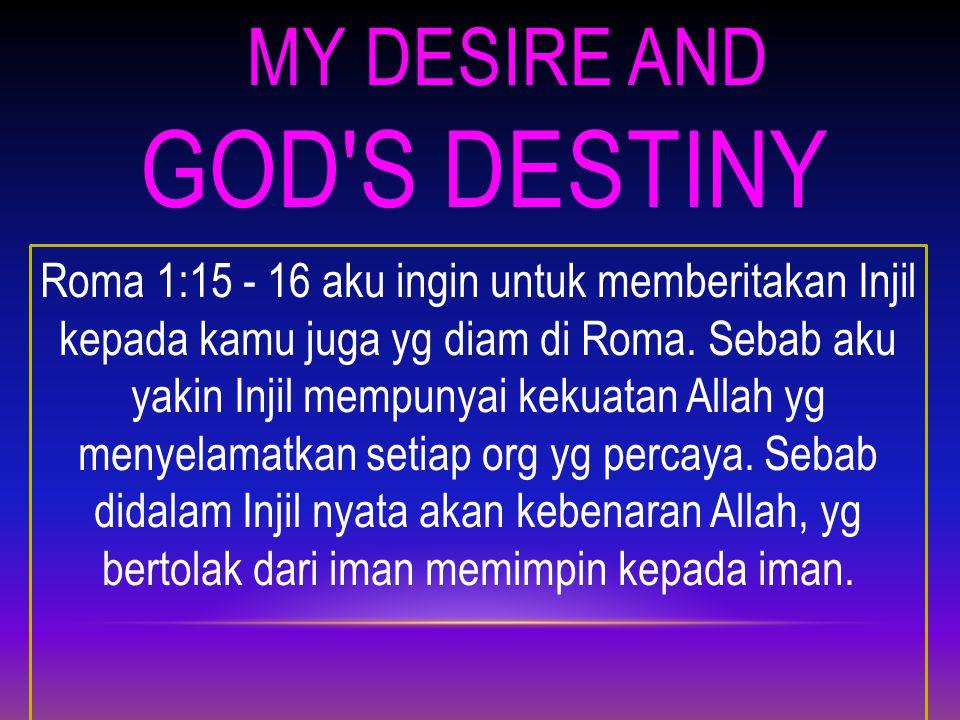 MY DESIRE AND GOD S DESTINY Roma 1:15 - 16 aku ingin untuk memberitakan Injil kepada kamu juga yg diam di Roma.