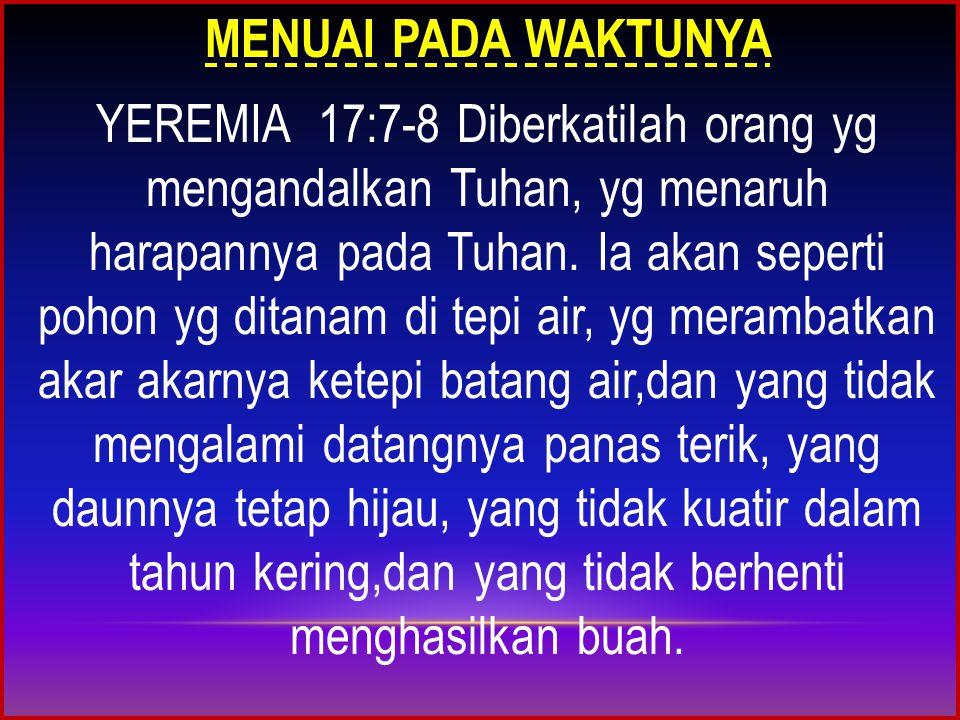 MENUAI PADA WAKTUNYA YEREMIA 17:7-8 Diberkatilah orang yg mengandalkan Tuhan, yg menaruh harapannya pada Tuhan.