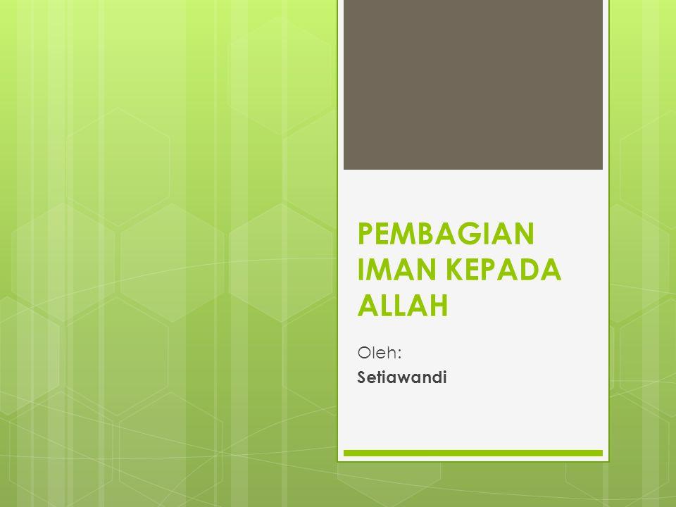 PEMBAGIAN IMAN KEPADA ALLAH Oleh: Setiawandi