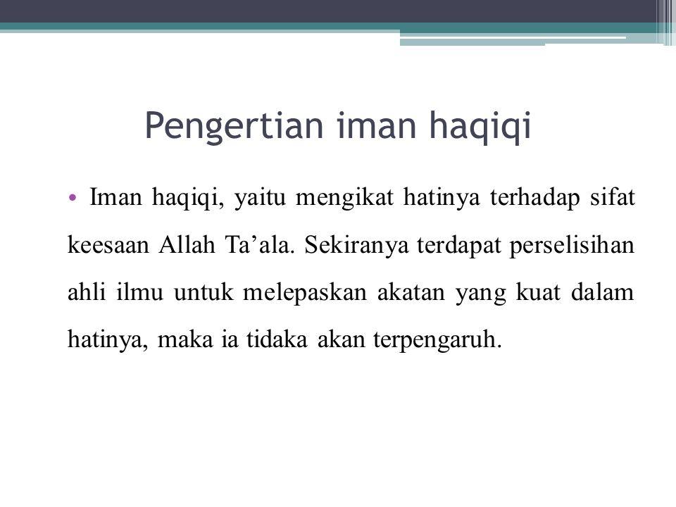 Pengertian iman haqiqi Iman haqiqi, yaitu mengikat hatinya terhadap sifat keesaan Allah Ta'ala.