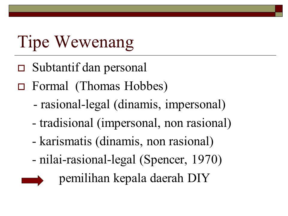 Tipe Wewenang  Subtantif dan personal  Formal (Thomas Hobbes) - rasional-legal (dinamis, impersonal) - tradisional (impersonal, non rasional) - karismatis (dinamis, non rasional) - nilai-rasional-legal (Spencer, 1970) pemilihan kepala daerah DIY