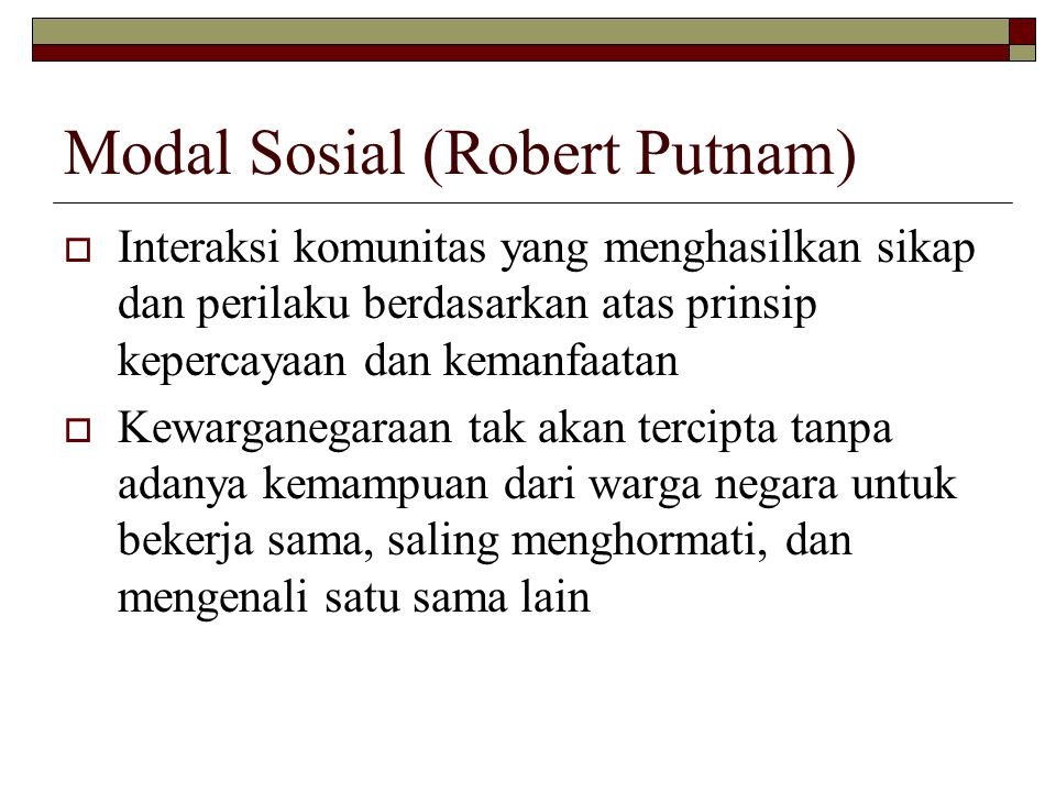 Modal Sosial (Robert Putnam)  Interaksi komunitas yang menghasilkan sikap dan perilaku berdasarkan atas prinsip kepercayaan dan kemanfaatan  Kewarganegaraan tak akan tercipta tanpa adanya kemampuan dari warga negara untuk bekerja sama, saling menghormati, dan mengenali satu sama lain