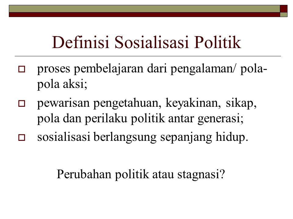 Definisi Sosialisasi Politik  proses pembelajaran dari pengalaman/ pola- pola aksi;  pewarisan pengetahuan, keyakinan, sikap, pola dan perilaku politik antar generasi;  sosialisasi berlangsung sepanjang hidup.