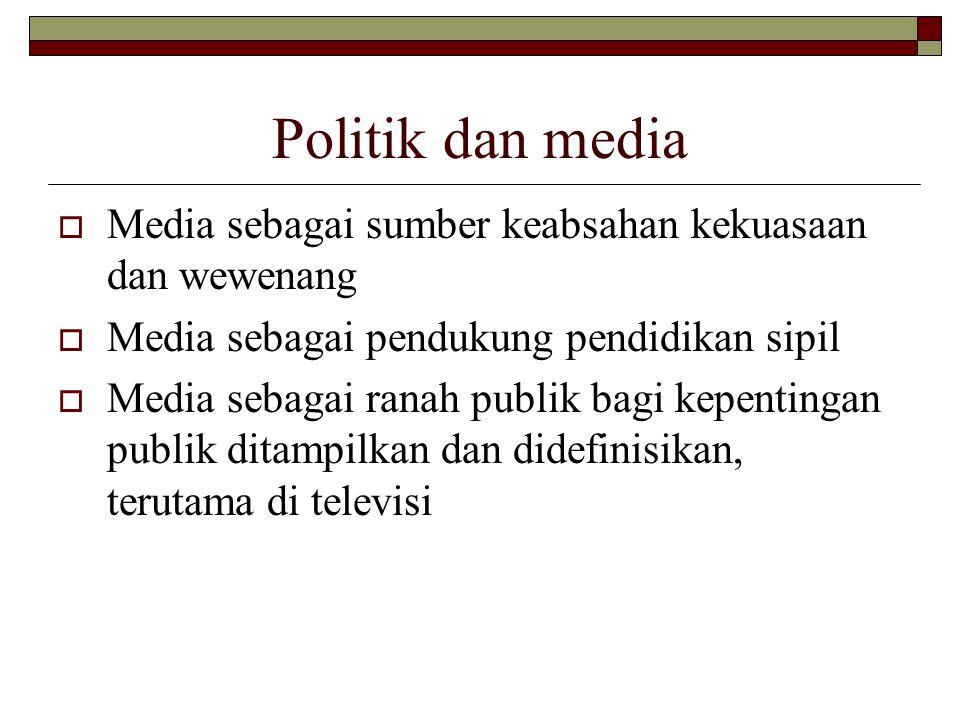 Politik dan media  Media sebagai sumber keabsahan kekuasaan dan wewenang  Media sebagai pendukung pendidikan sipil  Media sebagai ranah publik bagi kepentingan publik ditampilkan dan didefinisikan, terutama di televisi