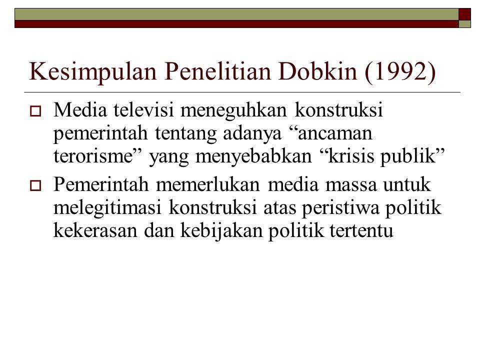 Kesimpulan Penelitian Dobkin (1992)  Media televisi meneguhkan konstruksi pemerintah tentang adanya ancaman terorisme yang menyebabkan krisis publik  Pemerintah memerlukan media massa untuk melegitimasi konstruksi atas peristiwa politik kekerasan dan kebijakan politik tertentu