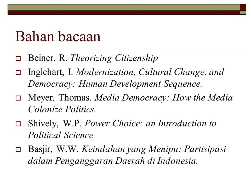 Bahan bacaan  Beiner, R. Theorizing Citizenship  Inglehart, I. Modernization, Cultural Change, and Democracy: Human Development Sequence.  Meyer, T