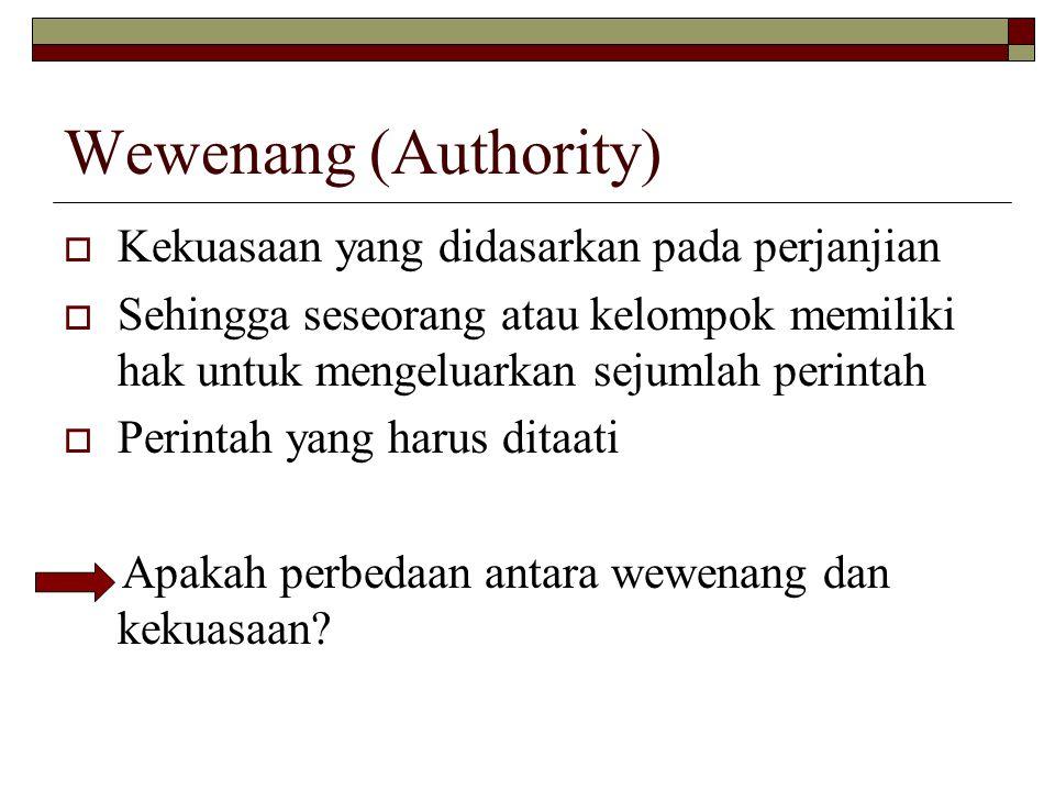 Wewenang (Authority)  Kekuasaan yang didasarkan pada perjanjian  Sehingga seseorang atau kelompok memiliki hak untuk mengeluarkan sejumlah perintah  Perintah yang harus ditaati Apakah perbedaan antara wewenang dan kekuasaan?