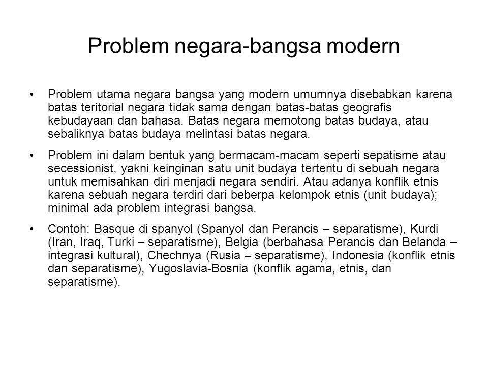 Problem negara-bangsa modern Problem utama negara bangsa yang modern umumnya disebabkan karena batas teritorial negara tidak sama dengan batas-batas geografis kebudayaan dan bahasa.