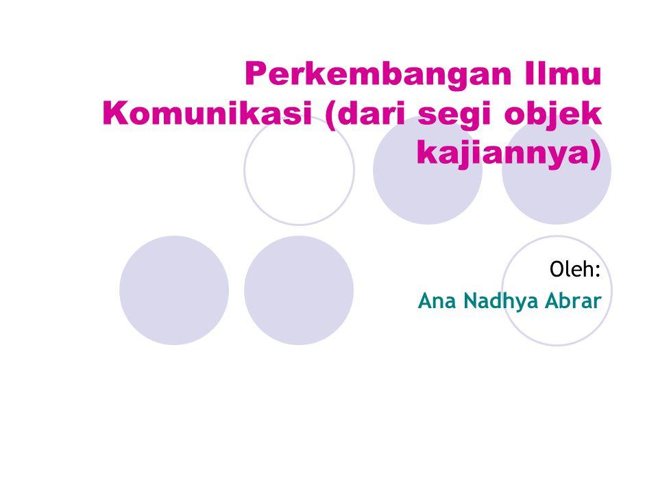 Perkembangan Ilmu Komunikasi (dari segi objek kajiannya) Oleh: Ana Nadhya Abrar