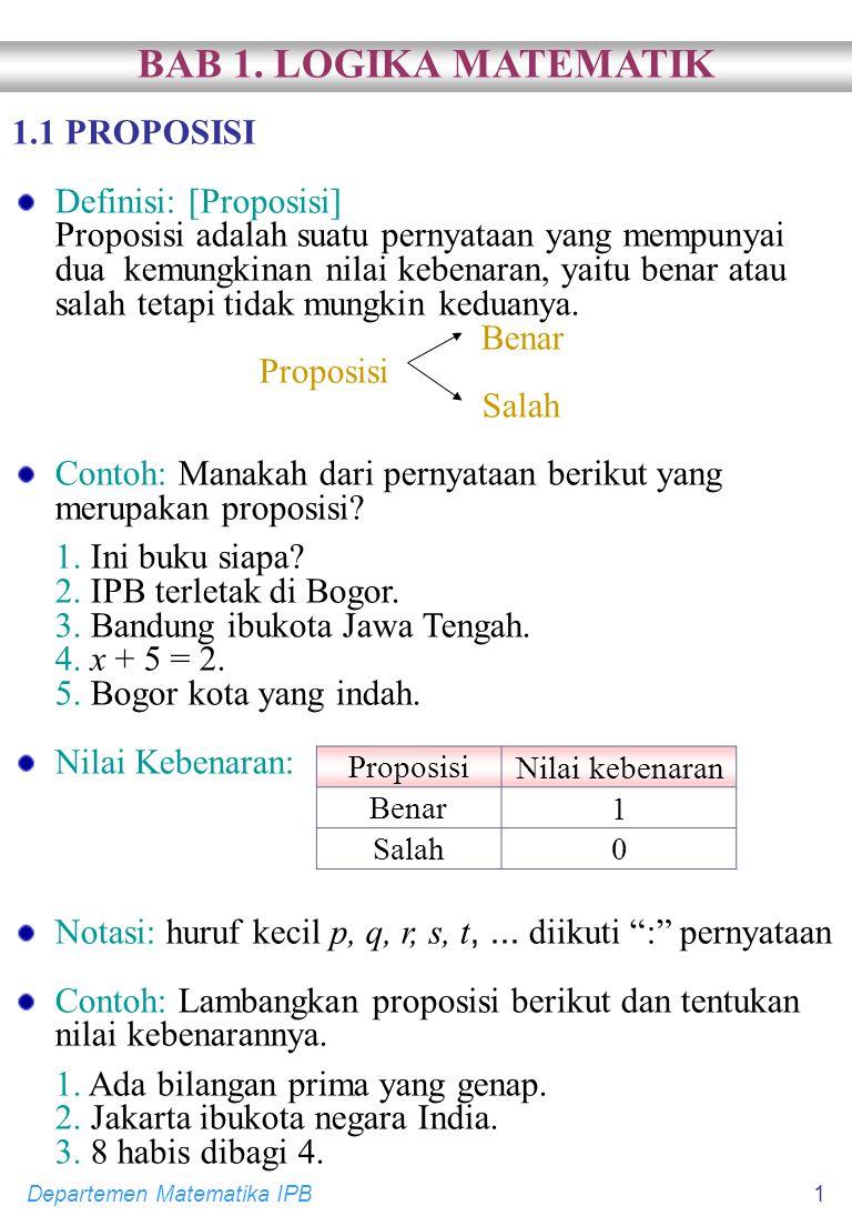 Departemen Matematika IPB1 1.1 PROPOSISI Definisi: [Proposisi] Proposisi adalah suatu pernyataan yang mempunyai dua kemungkinan nilai kebenaran, yaitu