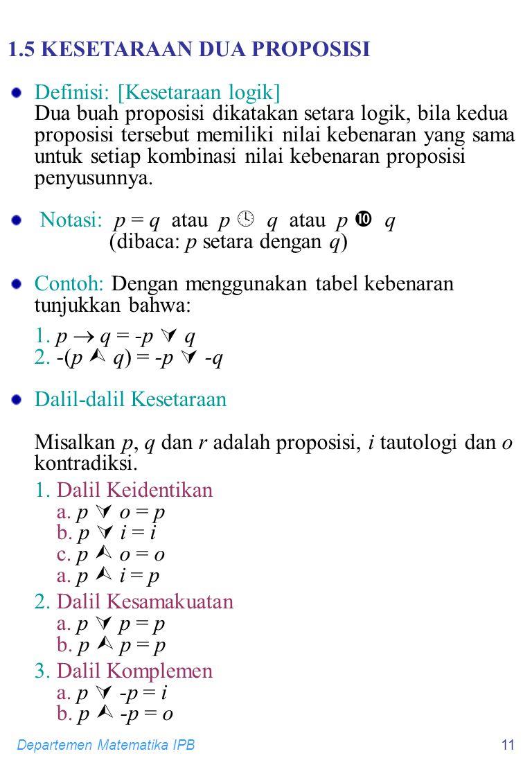 Departemen Matematika IPB11 1.5 KESETARAAN DUA PROPOSISI Definisi: [Kesetaraan logik] Dua buah proposisi dikatakan setara logik, bila kedua proposisi