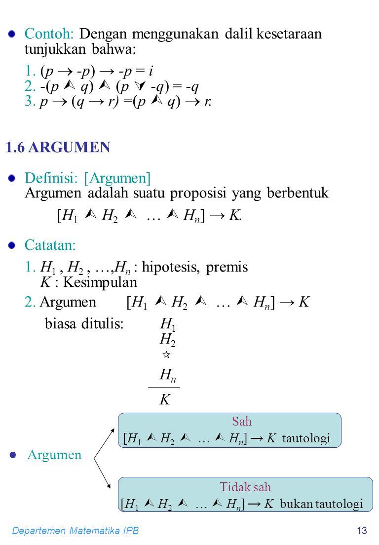 Departemen Matematika IPB13 Contoh: Dengan menggunakan dalil kesetaraan tunjukkan bahwa: 1. (p  -p) → -p = i 2. -(p  q)  (p  -q) = -q 3. p  (q →