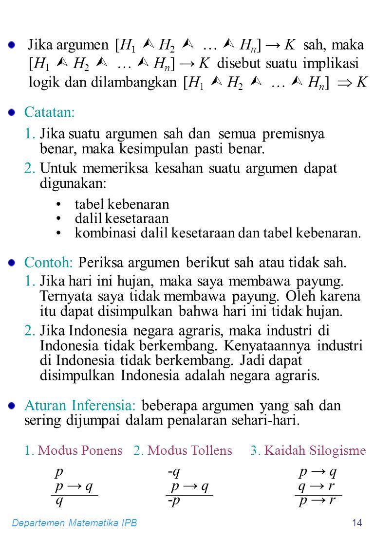 Departemen Matematika IPB14 Catatan: 1. Jika suatu argumen sah dan semua premisnya benar, maka kesimpulan pasti benar. 2. Untuk memeriksa kesahan suat