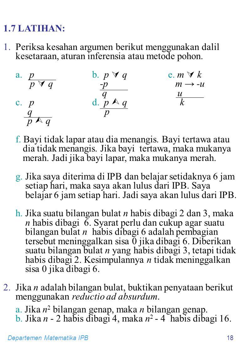 Departemen Matematika IPB18 1.7 LATIHAN: 1.Periksa kesahan argumen berikut menggunakan dalil kesetaraan, aturan inferensia atau metode pohon. a. p b.