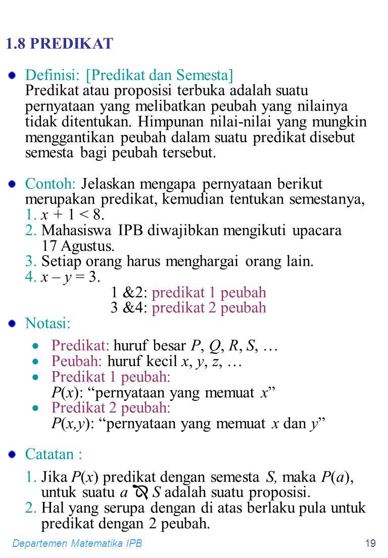 Departemen Matematika IPB19 1.8 PREDIKAT Definisi: [Predikat dan Semesta] Predikat atau proposisi terbuka adalah suatu pernyataan yang melibatkan peubah yang nilainya tidak ditentukan.