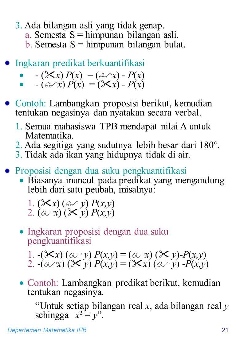 Departemen Matematika IPB21 3. Ada bilangan asli yang tidak genap. a. Semesta S = himpunan bilangan asli. b. Semesta S = himpunan bilangan bulat. Ingk