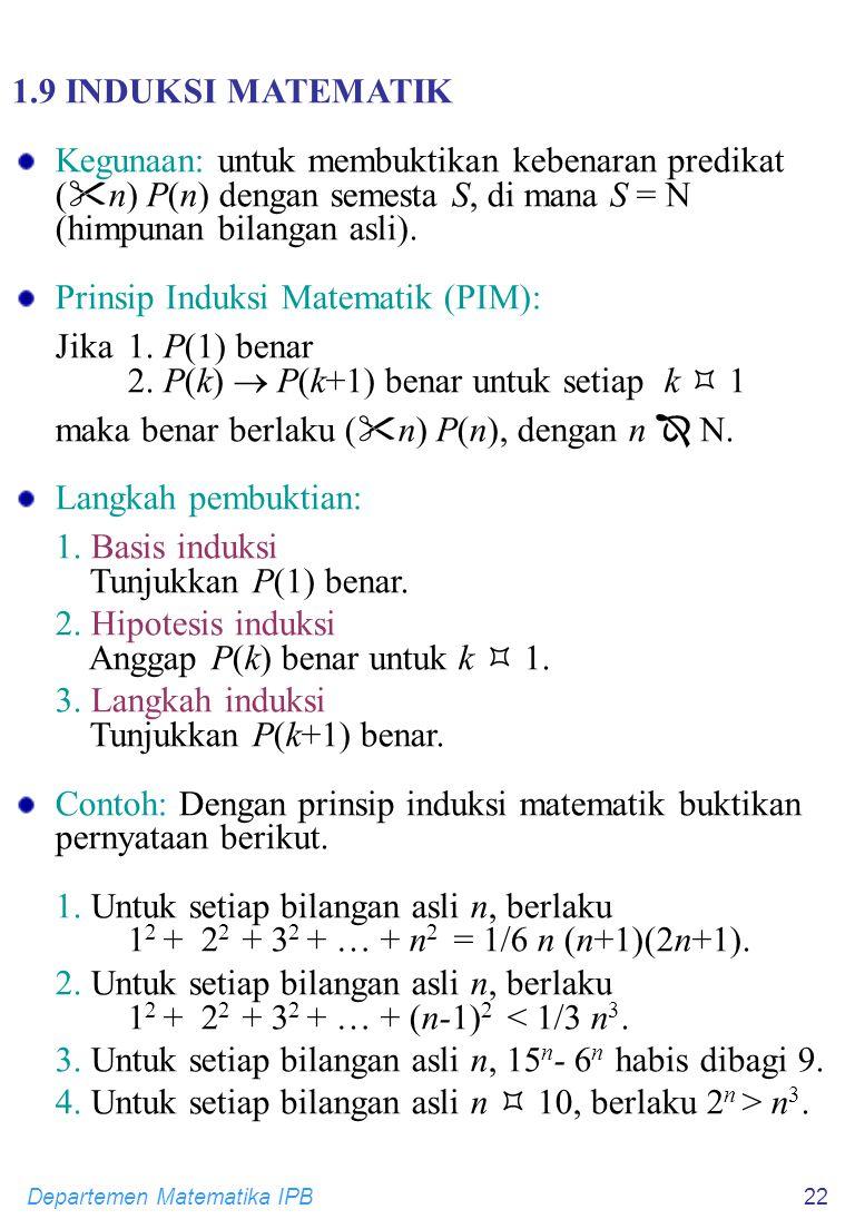 Departemen Matematika IPB22 1.9 INDUKSI MATEMATIK Kegunaan: untuk membuktikan kebenaran predikat (  n) P(n) dengan semesta S, di mana S =  (himpunan bilangan asli).
