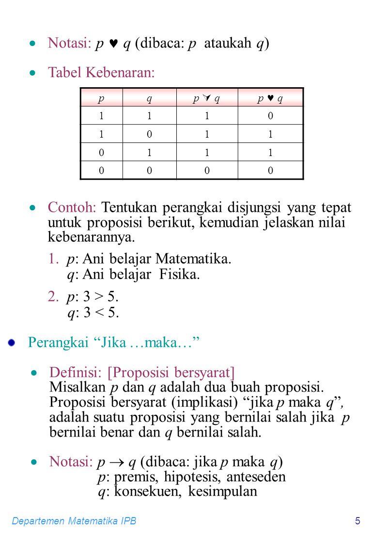 Departemen Matematika IPB5  Notasi: p q (dibaca: p ataukah q)  Tabel Kebenaran: pq p  qp  qp q 1110 1011 0111 0000  Contoh: Tentukan perangkai disjungsi yang tepat untuk proposisi berikut, kemudian jelaskan nilai kebenarannya.