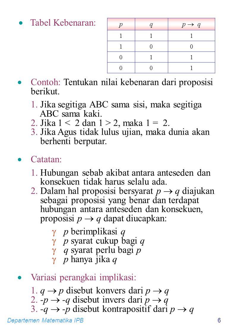 Departemen Matematika IPB6 pq p  q 111 100 011 001  Tabel Kebenaran:  Contoh: Tentukan nilai kebenaran dari proposisi berikut.