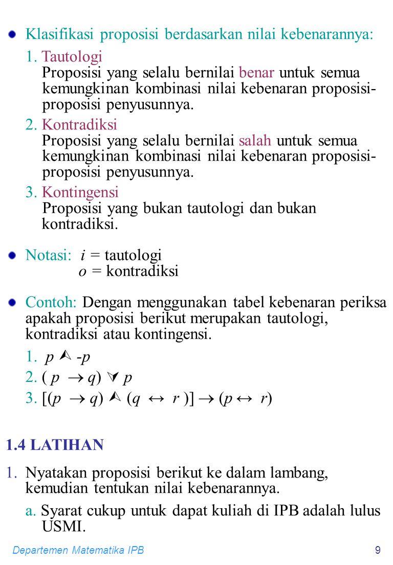 Departemen Matematika IPB9 Klasifikasi proposisi berdasarkan nilai kebenarannya: 1. Tautologi Proposisi yang selalu bernilai benar untuk semua kemungk