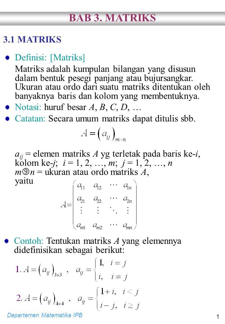 Departemen Matematika IPB 1 3.1 MATRIKS Definisi: [Matriks] Matriks adalah kumpulan bilangan yang disusun dalam bentuk pesegi panjang atau bujursangka