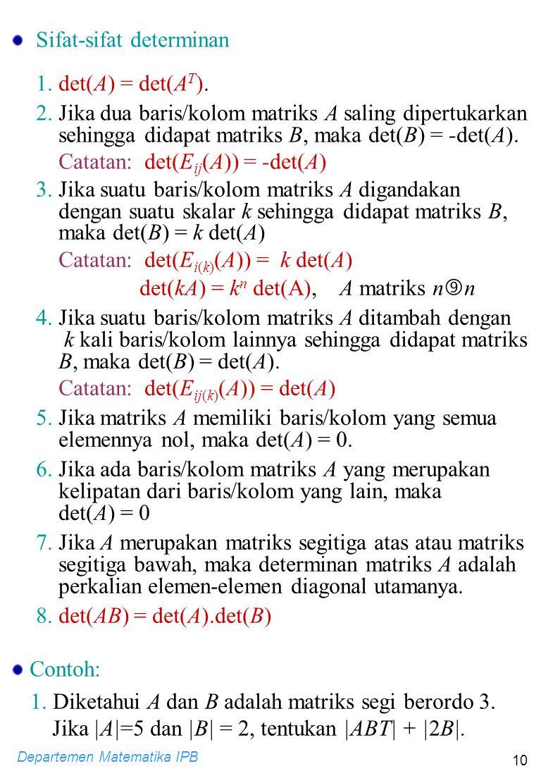 Departemen Matematika IPB 10 3. Jika suatu baris/kolom matriks A digandakan dengan suatu skalar k sehingga didapat matriks B, maka det(B) = k det(A) C