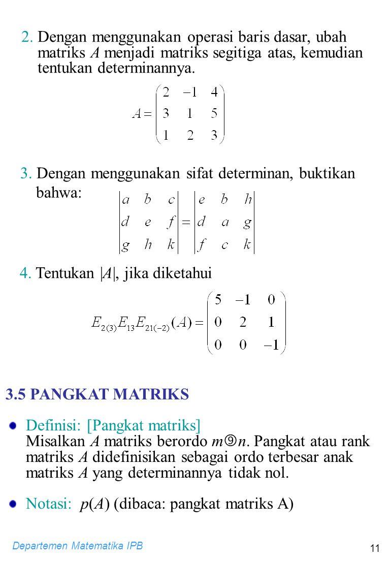 Departemen Matematika IPB 11 2. Dengan menggunakan operasi baris dasar, ubah matriks A menjadi matriks segitiga atas, kemudian tentukan determinannya.