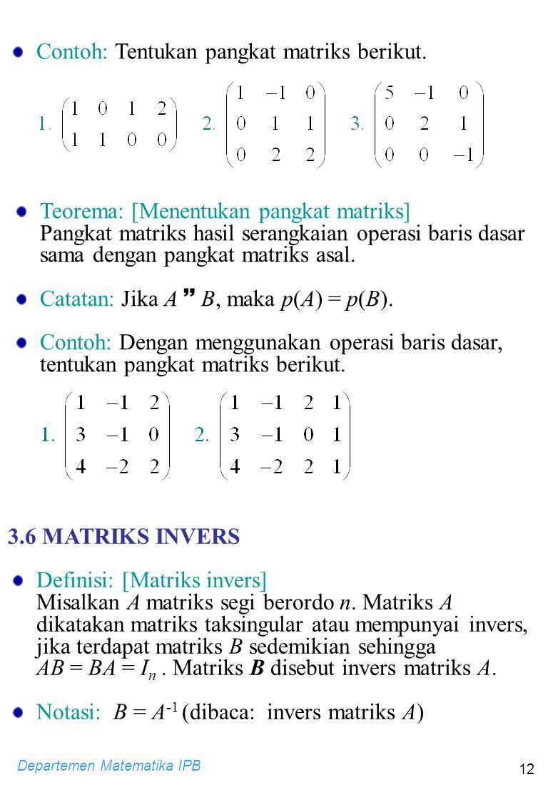 Departemen Matematika IPB 12 Contoh: Tentukan pangkat matriks berikut. Teorema: [Menentukan pangkat matriks] Pangkat matriks hasil serangkaian operasi