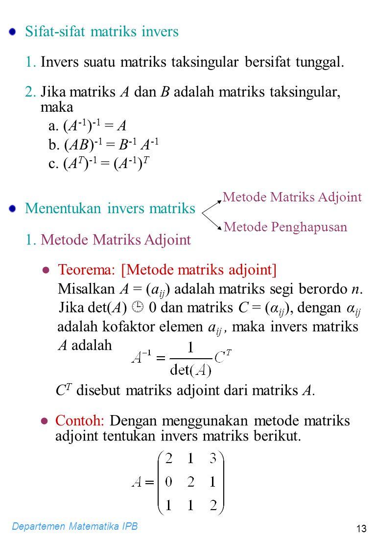 Departemen Matematika IPB 13 Sifat-sifat matriks invers 1. Invers suatu matriks taksingular bersifat tunggal. 2. Jika matriks A dan B adalah matriks t