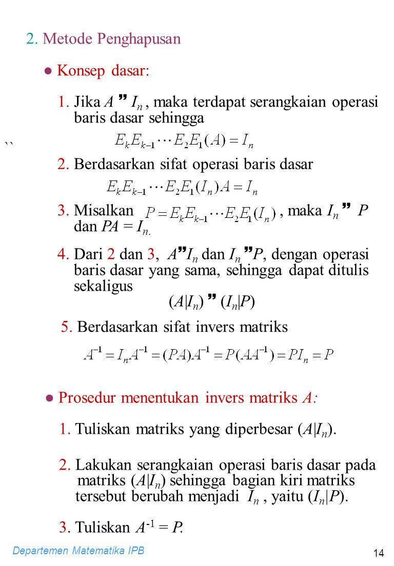 Departemen Matematika IPB 14 2. Metode Penghapusan ● Konsep dasar: 1. Jika A  I n, maka terdapat serangkaian operasi baris dasar sehingga `` 2. Berda