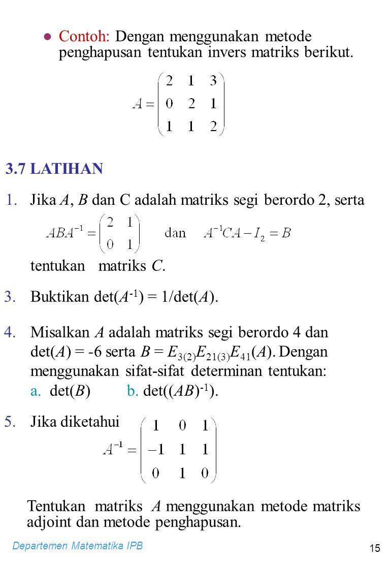 Departemen Matematika IPB 15 ●Contoh: Dengan menggunakan metode penghapusan tentukan invers matriks berikut. 3.7 LATIHAN 1. Jika A, B dan C adalah mat