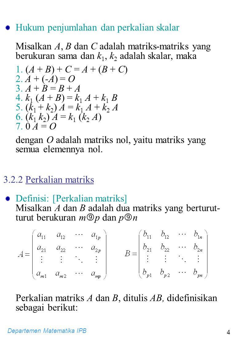 Departemen Matematika IPB 4 Perkalian matriks A dan B, ditulis AB, didefinisikan sebagai berikut: Hukum penjumlahan dan perkalian skalar Misalkan A, B