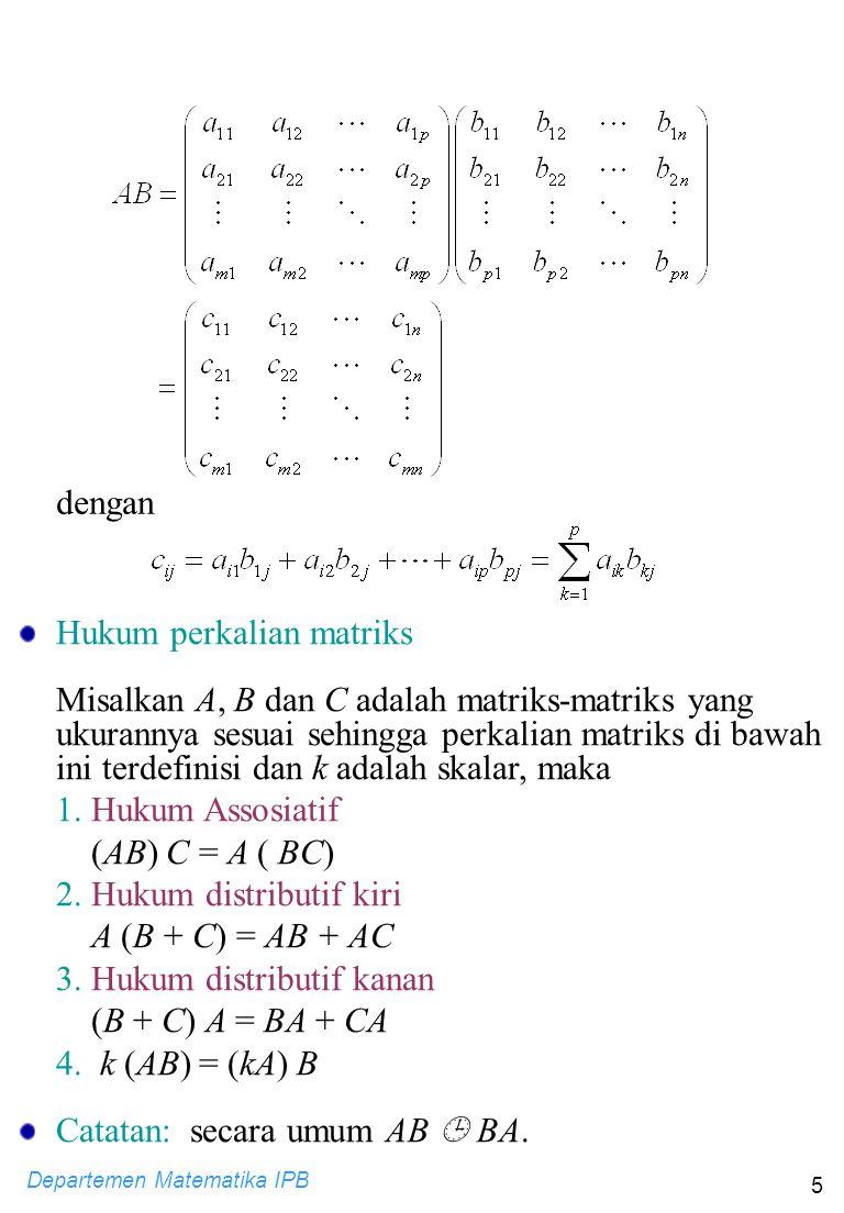 Departemen Matematika IPB 5 dengan Hukum perkalian matriks Misalkan A, B dan C adalah matriks-matriks yang ukurannya sesuai sehingga perkalian matriks