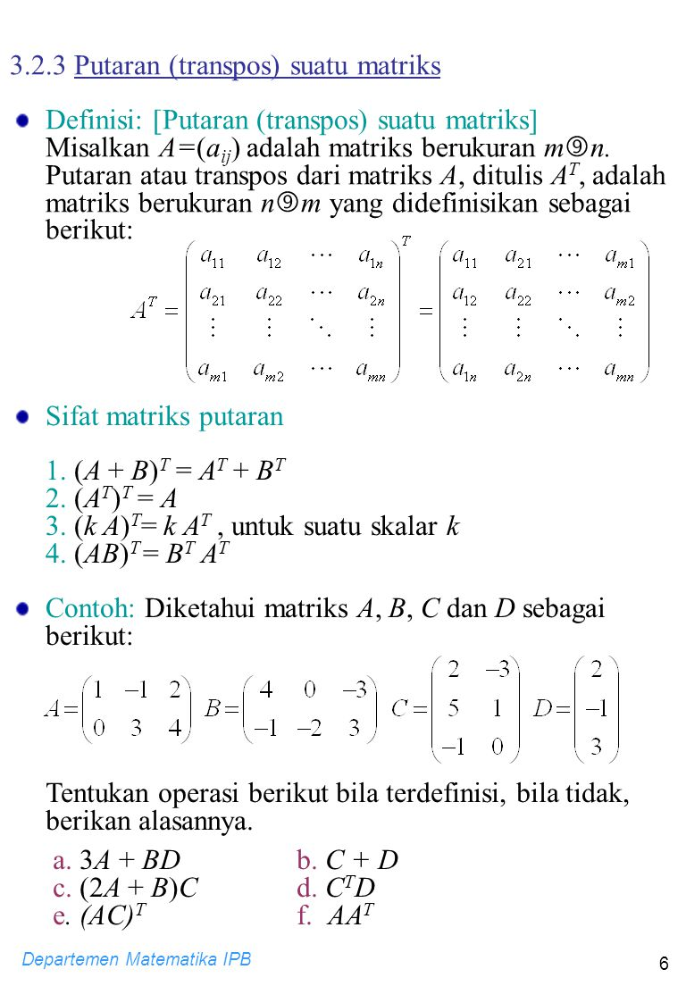 Departemen Matematika IPB 6 3.2.3 Putaran (transpos) suatu matriks Definisi: [Putaran (transpos) suatu matriks] Misalkan A=(a ij ) adalah matriks beru