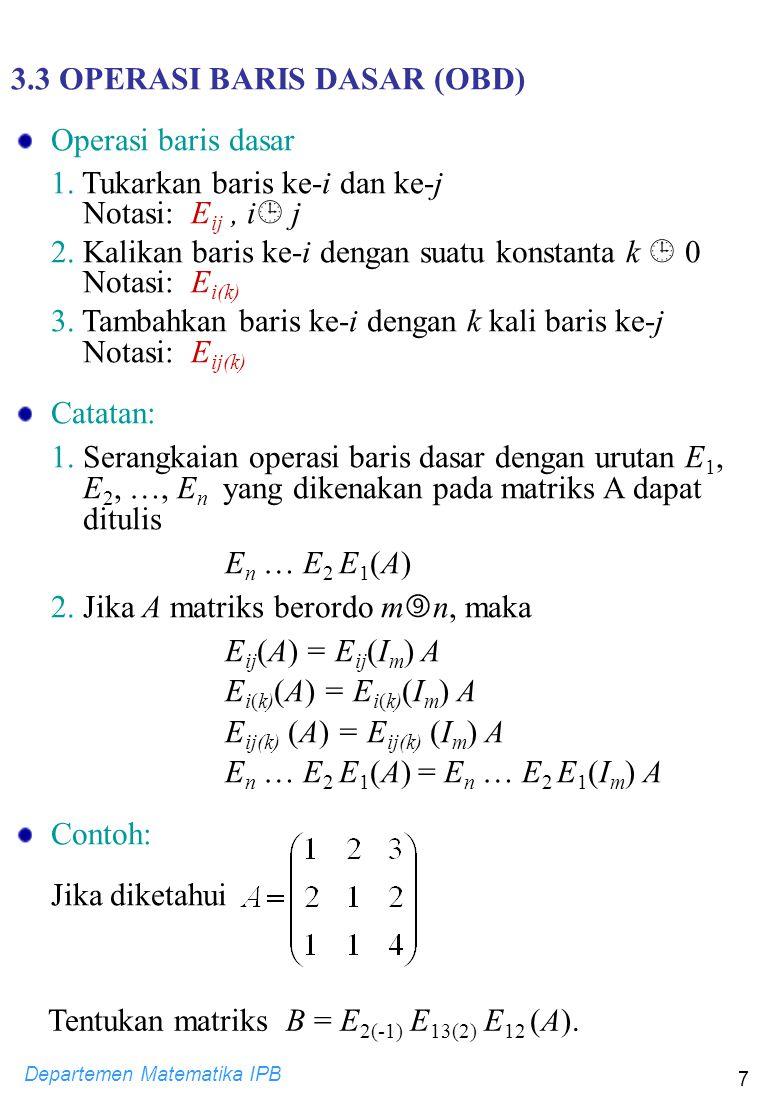 Departemen Matematika IPB 7 3.3 OPERASI BARIS DASAR (OBD) Operasi baris dasar 1. Tukarkan baris ke-i dan ke-j Notasi: E ij, i  j 2. Kalikan baris ke-