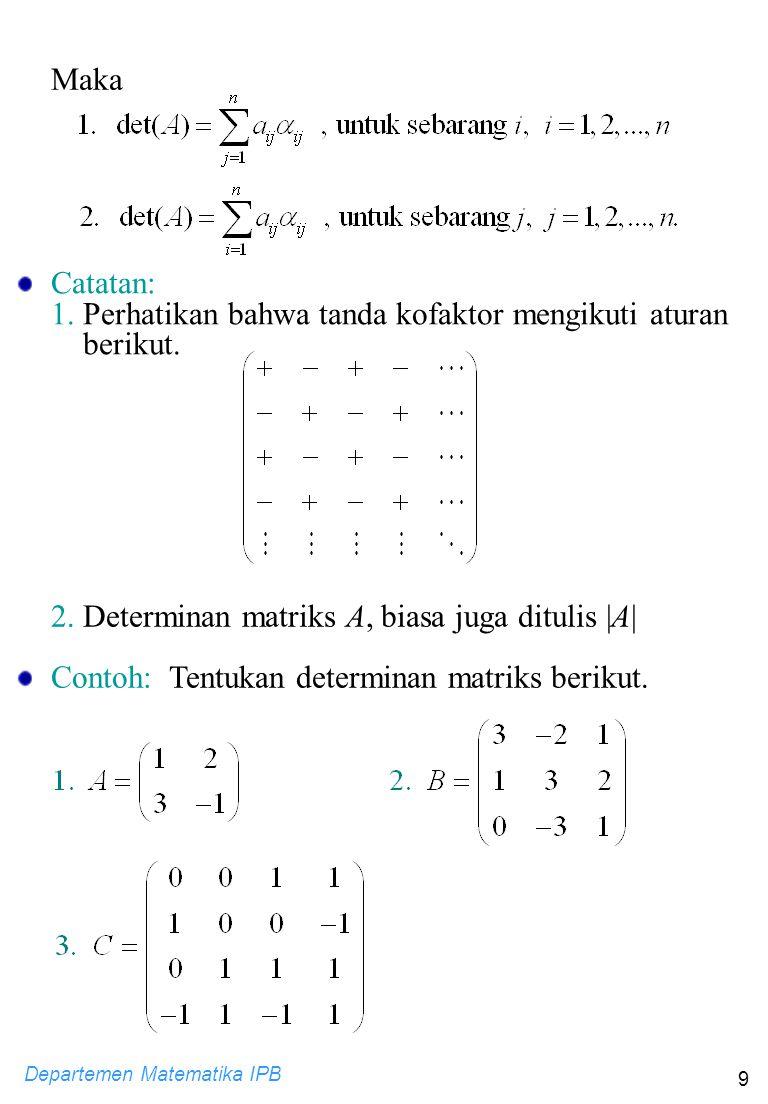 Departemen Matematika IPB 9 Maka Catatan: 1. Perhatikan bahwa tanda kofaktor mengikuti aturan berikut. 2. Determinan matriks A, biasa juga ditulis |A|