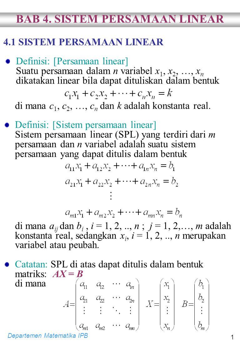 Departemen Matematika IPB 1 4.1 SISTEM PERSAMAAN LINEAR Definisi: [Persamaan linear] Suatu persamaan dalam n variabel x 1, x 2, …, x n dikatakan linear bila dapat dituliskan dalam bentuk di mana c 1, c 2, …, c n dan k adalah konstanta real.