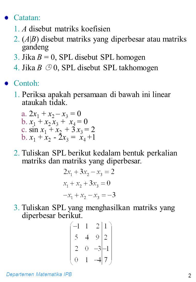 Departemen Matematika IPB 2 Catatan: 1. A disebut matriks koefisien 2. (A|B) disebut matriks yang diperbesar atau matriks gandeng 3. Jika B = 0, SPL d