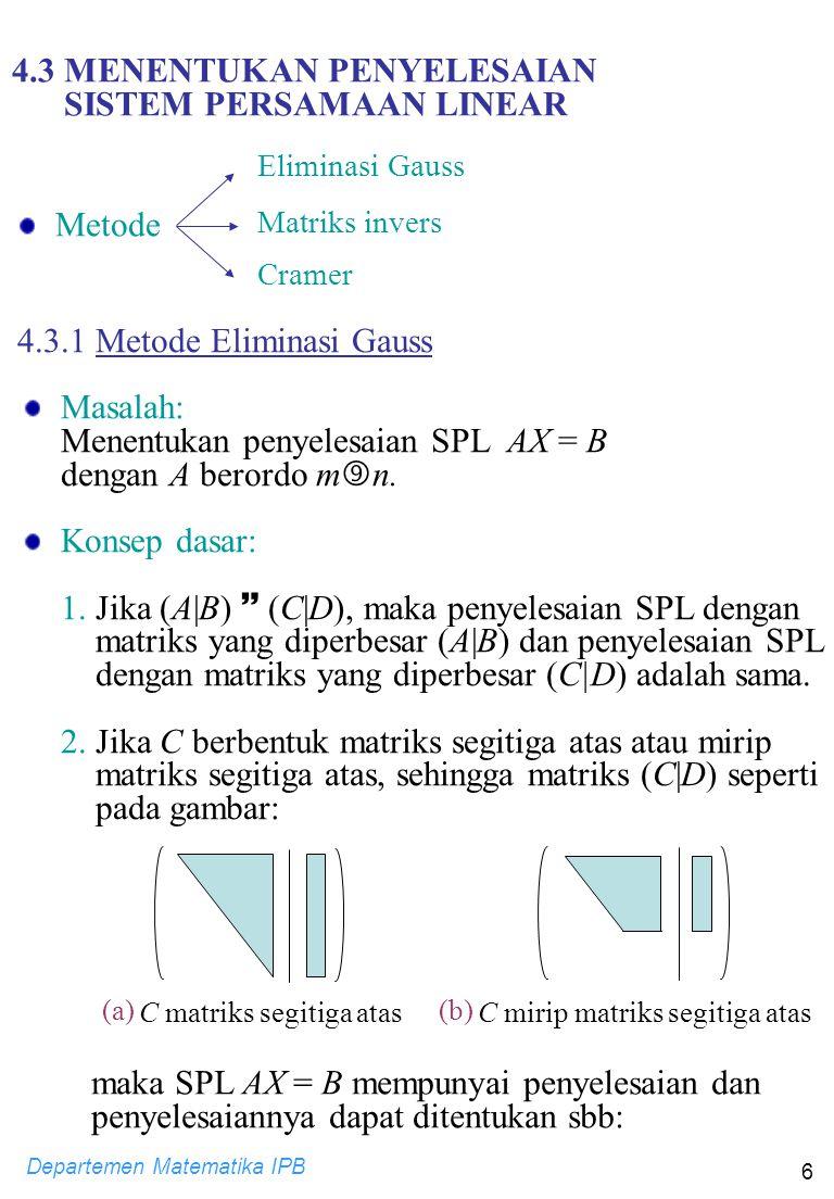 Departemen Matematika IPB 6 4.3 MENENTUKAN PENYELESAIAN SISTEM PERSAMAAN LINEAR Metode Eliminasi Gauss Matriks invers Cramer 4.3.1 Metode Eliminasi Gauss Masalah: Menentukan penyelesaian SPL AX = B dengan A berordo m  n.