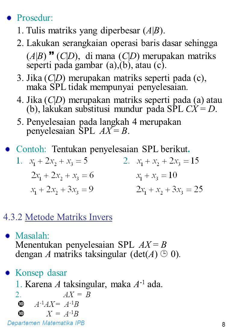 Departemen Matematika IPB 8 Prosedur: 1. Tulis matriks yang diperbesar (A|B). 2. Lakukan serangkaian operasi baris dasar sehingga (A|B)  (C|D), di ma