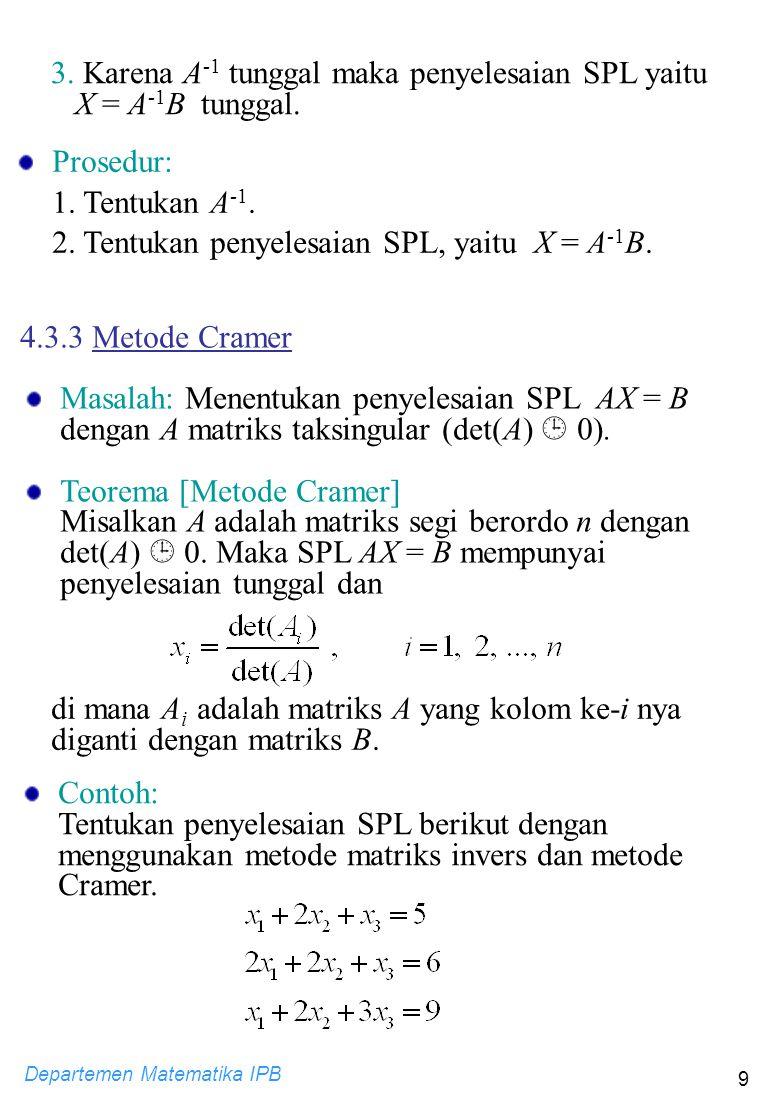 Departemen Matematika IPB 9 4.3.3 Metode Cramer Masalah: Menentukan penyelesaian SPL AX = B dengan A matriks taksingular (det(A)  0). Teorema [Metode