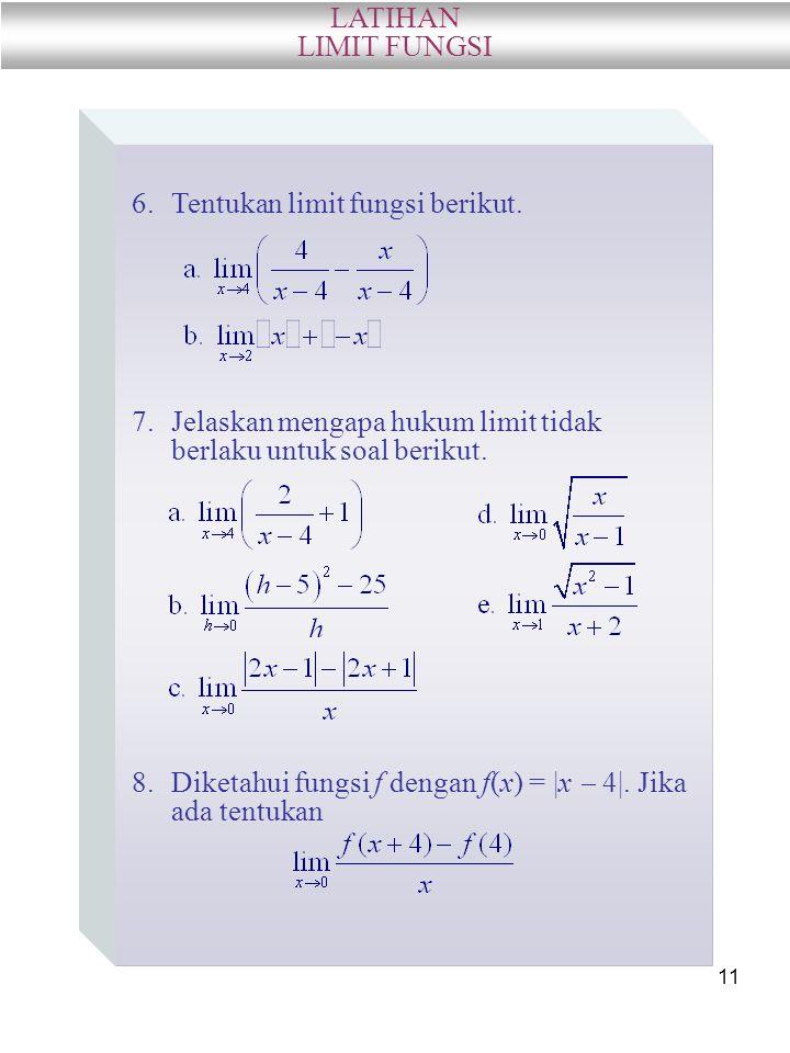 11 LATIHAN LIMIT FUNGSI 6.Tentukan limit fungsi berikut. 7.Jelaskan mengapa hukum limit tidak berlaku untuk soal berikut. 8.Diketahui fungsi f dengan