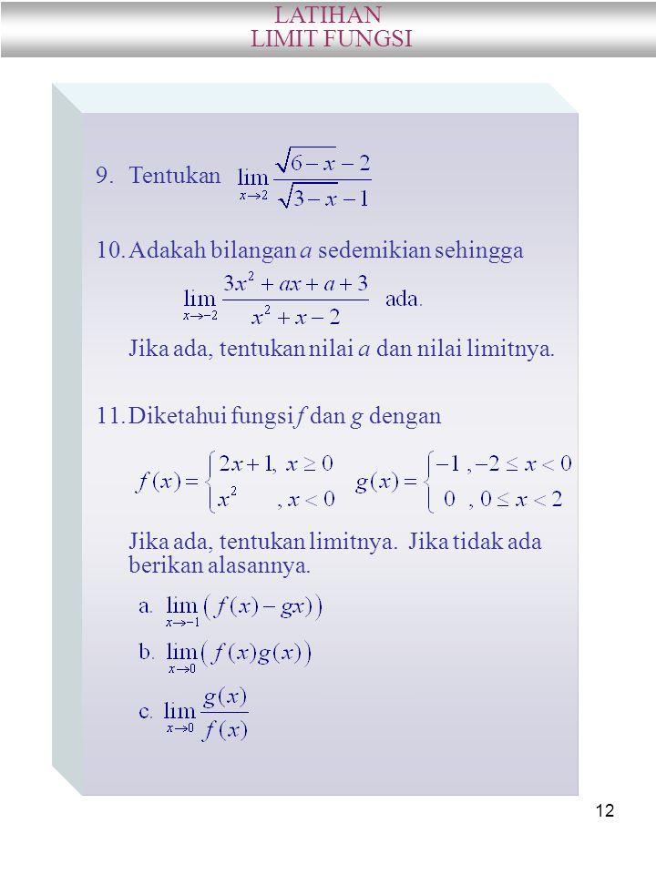 12 LATIHAN LIMIT FUNGSI 9.Tentukan 10.Adakah bilangan a sedemikian sehingga Jika ada, tentukan nilai a dan nilai limitnya. 11.Diketahui fungsi f dan g