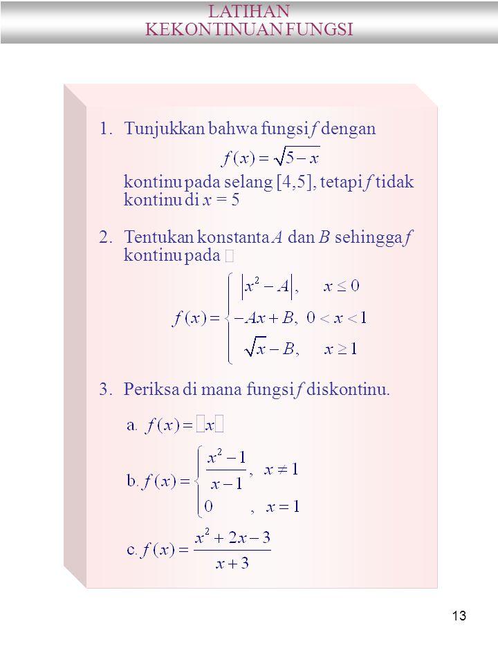 13 LATIHAN KEKONTINUAN FUNGSI 1.Tunjukkan bahwa fungsi f dengan kontinu pada selang [4,5], tetapi f tidak kontinu di x = 5 2.Tentukan konstanta A dan