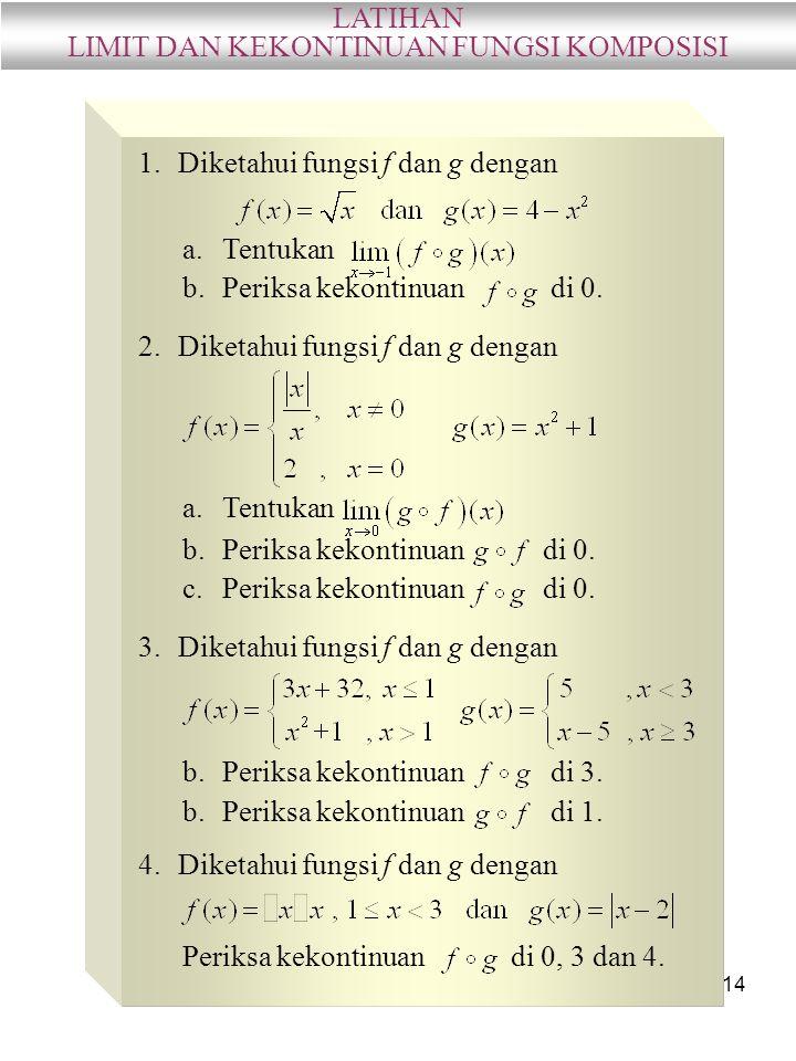 14 LATIHAN LIMIT DAN KEKONTINUAN FUNGSI KOMPOSISI 1.Diketahui fungsi f dan g dengan a.Tentukan b.Periksa kekontinuan di 0. 2.Diketahui fungsi f dan g