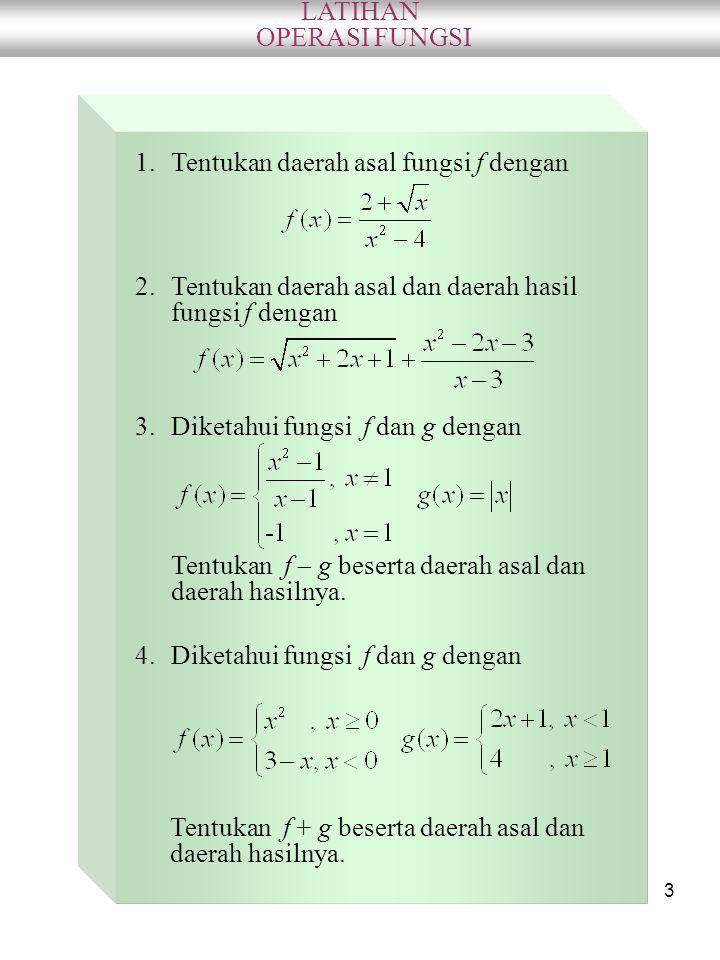 3 LATIHAN OPERASI FUNGSI 1.Tentukan daerah asal fungsi f dengan Tentukan f  g beserta daerah asal dan daerah hasilnya. 2.Tentukan daerah asal dan dae