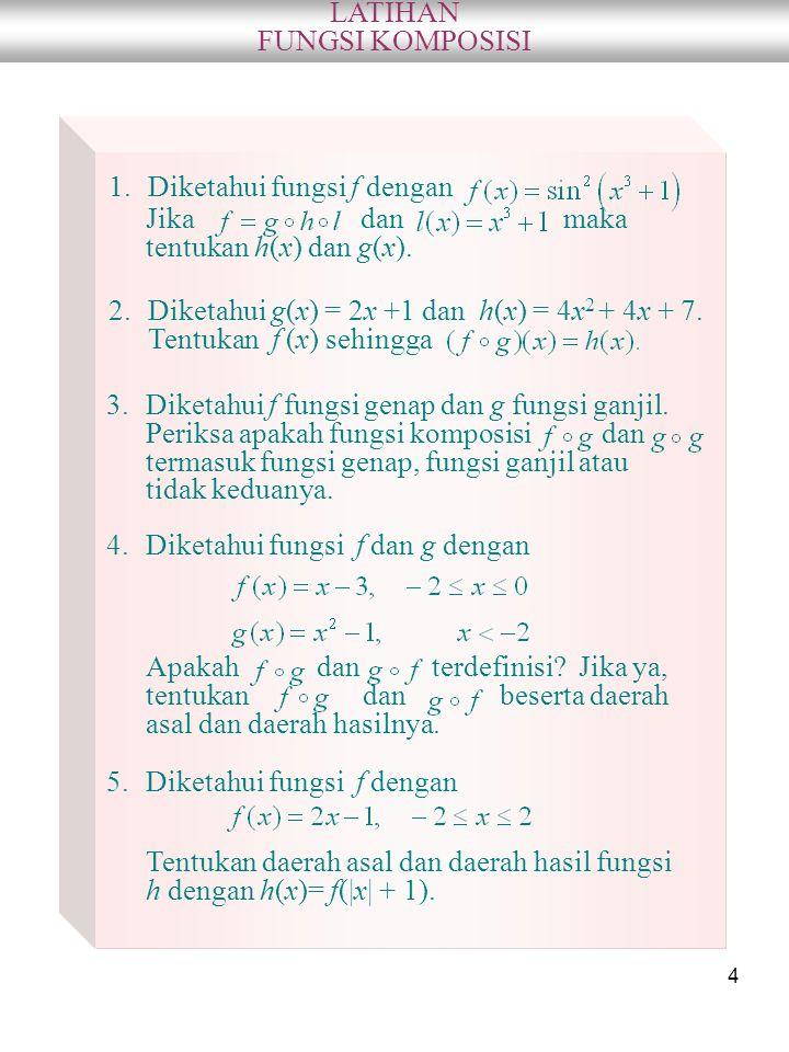 4 LATIHAN FUNGSI KOMPOSISI 1.Diketahui fungsi f dengan Jika dan maka tentukan h(x) dan g(x). 2.Diketahui g(x) = 2x +1 dan h(x) = 4x 2 + 4x + 7. Tentuk