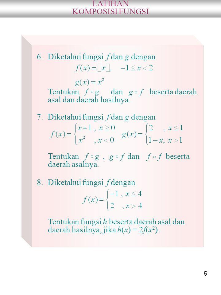 5 LATIHAN KOMPOSISI FUNGSI 6.Diketahui fungsi f dan g dengan Tentukan dan beserta daerah asal dan daerah hasilnya. 7.Diketahui fungsi f dan g dengan T